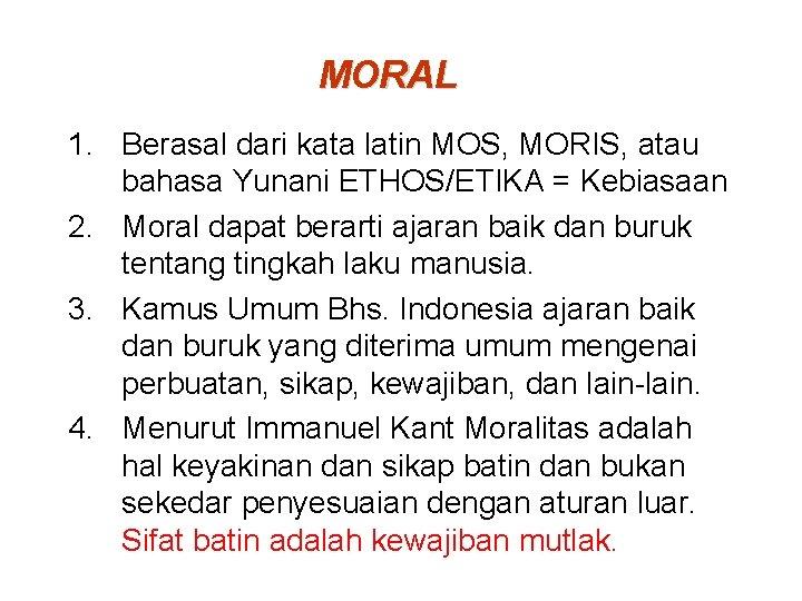 MORAL 1. Berasal dari kata latin MOS, MORIS, atau bahasa Yunani ETHOS/ETIKA = Kebiasaan