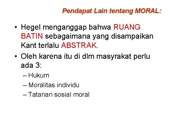 Pendapat Lain tentang MORAL: • Hegel menganggap bahwa RUANG BATIN sebagaimana yang disampaikan Kant