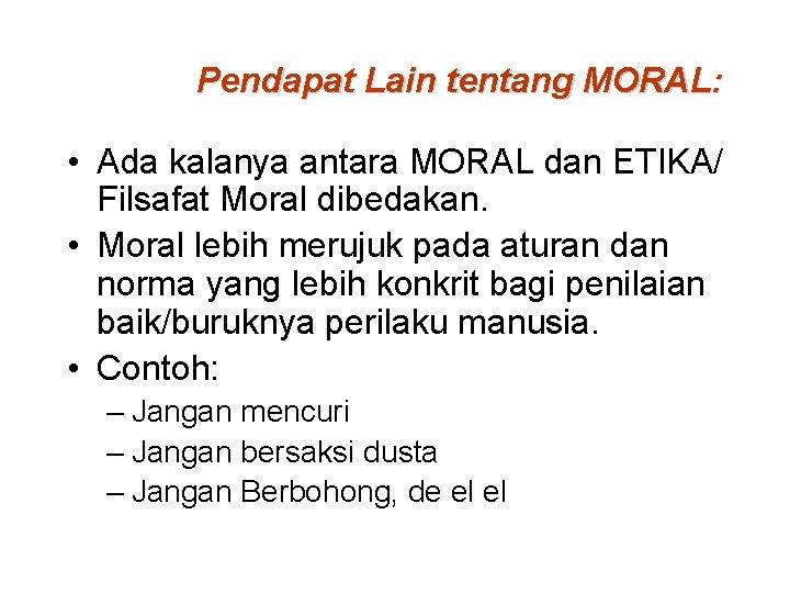 Pendapat Lain tentang MORAL: • Ada kalanya antara MORAL dan ETIKA/ Filsafat Moral dibedakan.