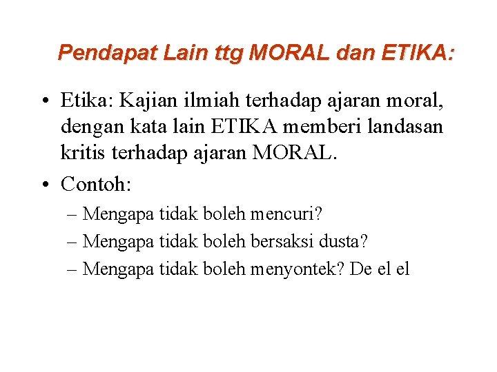 Pendapat Lain ttg MORAL dan ETIKA: • Etika: Kajian ilmiah terhadap ajaran moral, dengan