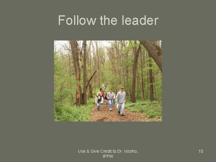 Follow the leader Use & Give Credit to Dr. Isiorho, IPFW 10