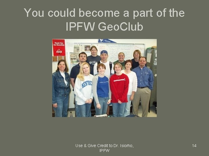 You could become a part of the IPFW Geo. Club Use & Give Credit