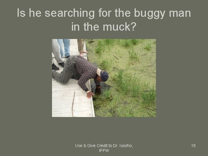 Is he searching for the buggy man in the muck? Use & Give Credit