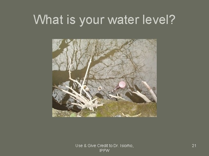 What is your water level? Use & Give Credit to Dr. Isiorho, IPFW 21