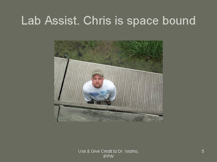 Lab Assist. Chris is space bound Use & Give Credit to Dr. Isiorho, IPFW