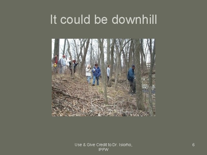 It could be downhill Use & Give Credit to Dr. Isiorho, IPFW 6
