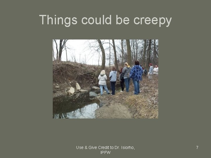 Things could be creepy Use & Give Credit to Dr. Isiorho, IPFW 7