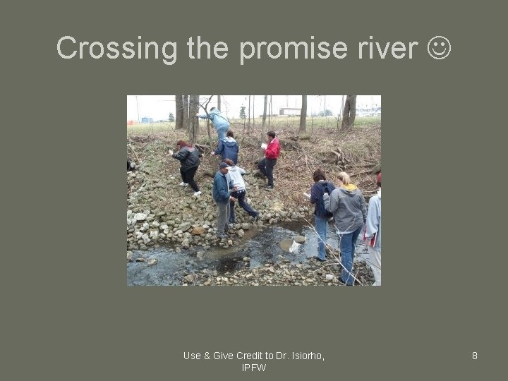 Crossing the promise river Use & Give Credit to Dr. Isiorho, IPFW 8