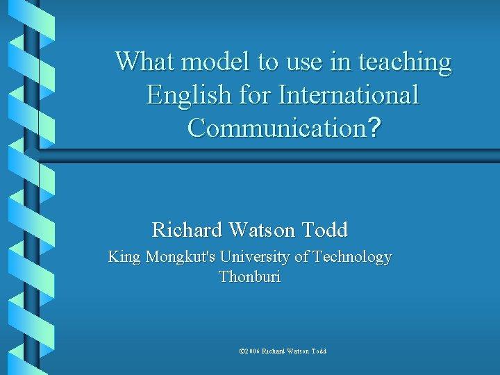 What model to use in teaching English for International Communication? Richard Watson Todd King