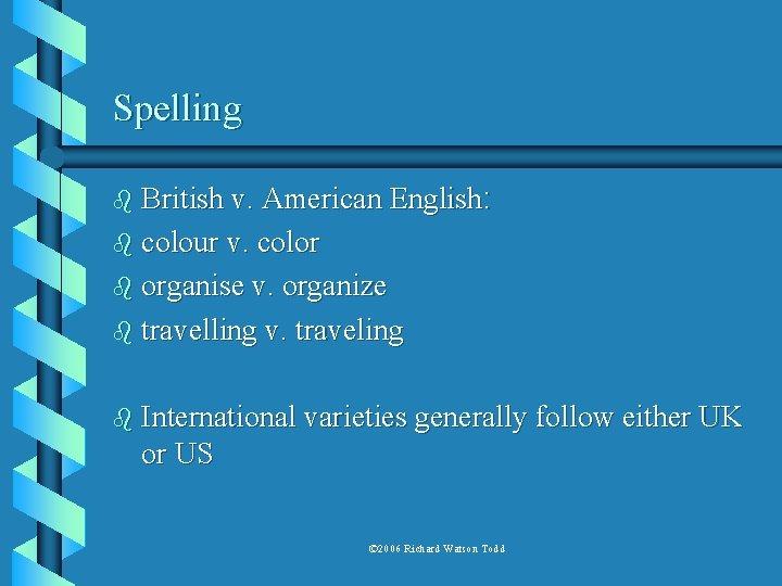 Spelling b British v. American English: b colour v. color b organise v. organize