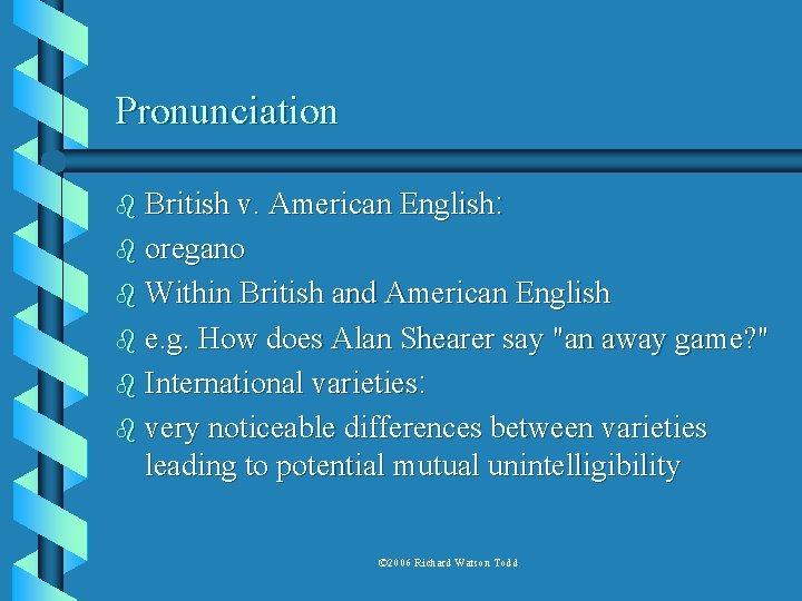 Pronunciation b British v. American English: b oregano b Within British and American English