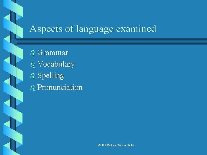Aspects of language examined b Grammar b Vocabulary b Spelling b Pronunciation © 2006