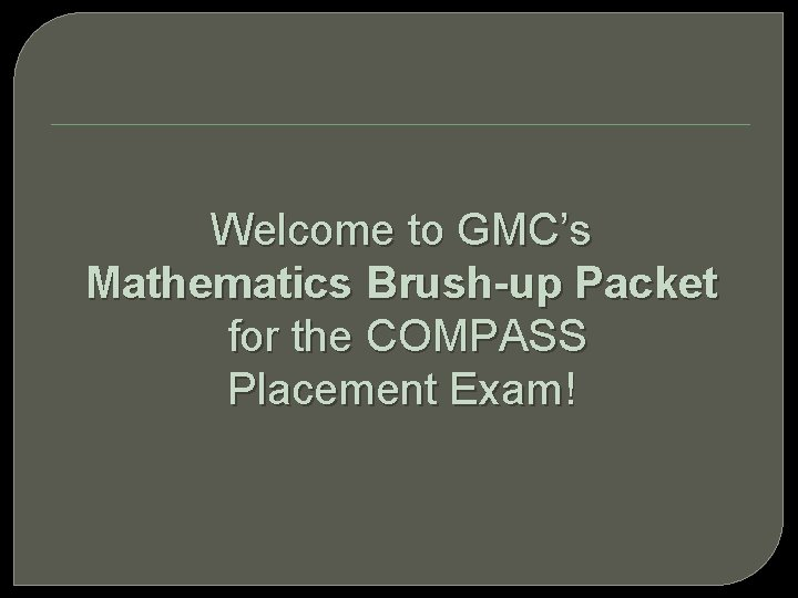 Welcome to GMC's Mathematics Brush-up Packet for the COMPASS Placement Exam!