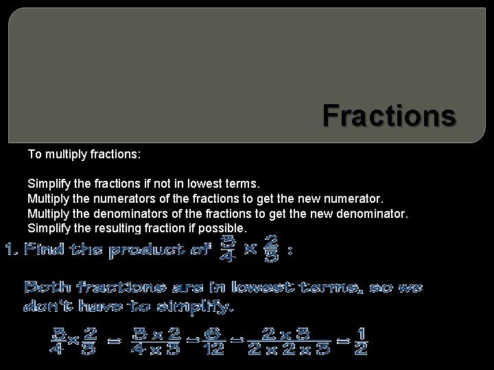 Fractions To multiply fractions: Simplify the fractions if not in lowest terms. Multiply the