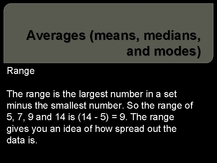 Averages (means, medians, and modes) Range The range is the largest number in a