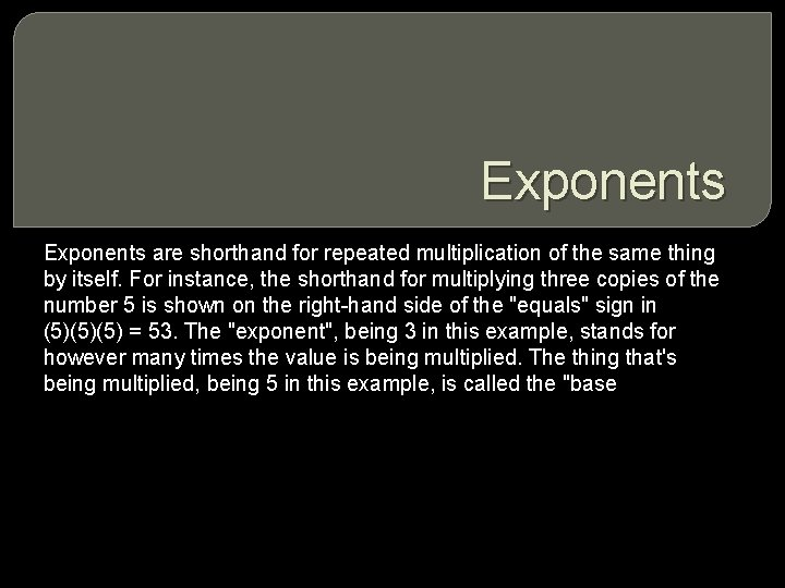 Exponents are shorthand for repeated multiplication of the same thing by itself. For instance,