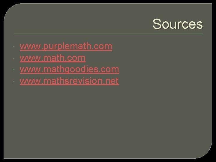 Sources www. purplemath. com www. mathgoodies. com www. mathsrevision. net