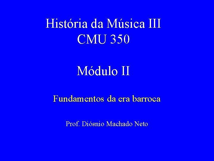 História da Música III CMU 350 Módulo II Fundamentos da era barroca Prof. Diósnio