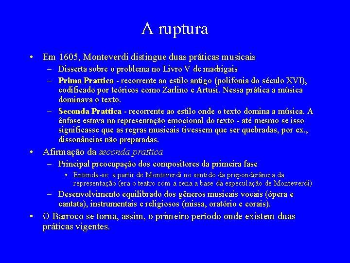 A ruptura • Em 1605, Monteverdi distingue duas práticas musicais – Disserta sobre o