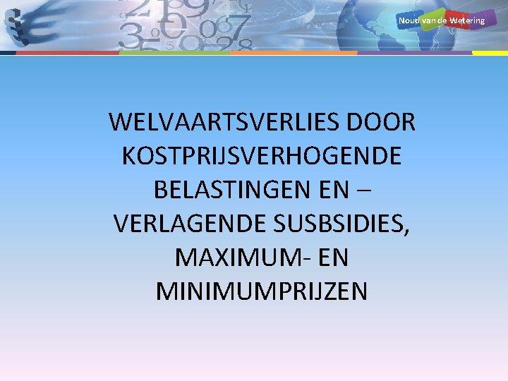 Noud van de Wetering WELVAARTSVERLIES DOOR KOSTPRIJSVERHOGENDE BELASTINGEN EN – VERLAGENDE SUSBSIDIES, MAXIMUM- EN