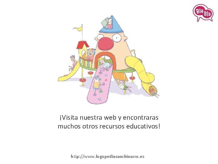 ¡Visita nuestra web y encontraras muchos otros recursos educativos! http: //www. logopediasanchinarro. es