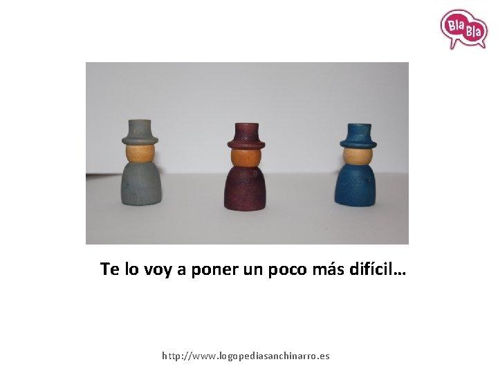 Te lo voy a poner un poco más difícil… http: //www. logopediasanchinarro. es