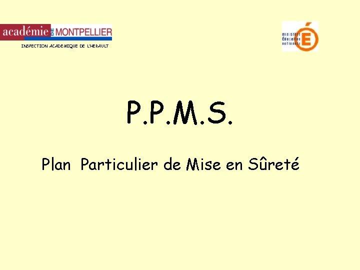 INSPECTION ACADEMIQUE DE L'HERAULT P. P. M. S. Plan Particulier de Mise en Sûreté