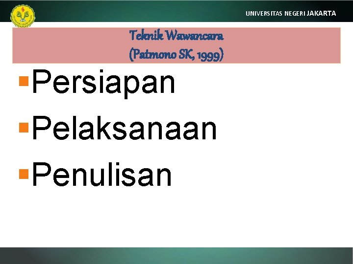 UNIVERSITAS NEGERI JAKARTA Teknik Wawancara (Patmono SK, 1999) §Persiapan §Pelaksanaan §Penulisan