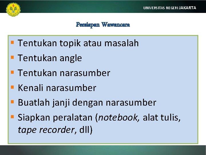 UNIVERSITAS NEGERI JAKARTA Persiapan Wawancara § Tentukan topik atau masalah § Tentukan angle §