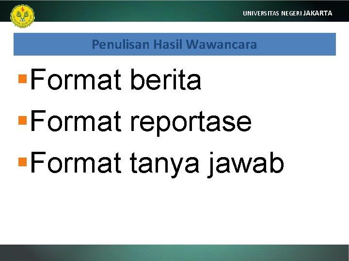 UNIVERSITAS NEGERI JAKARTA Penulisan Hasil Wawancara §Format berita §Format reportase §Format tanya jawab