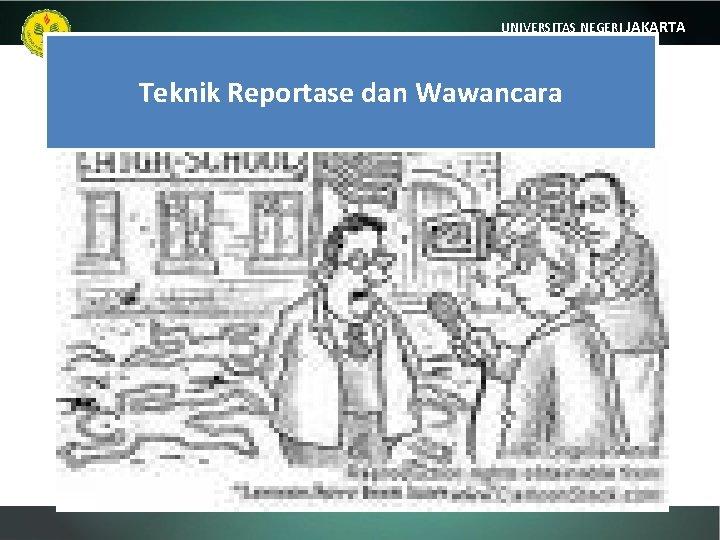 UNIVERSITAS NEGERI JAKARTA Teknik Reportase dan Wawancara