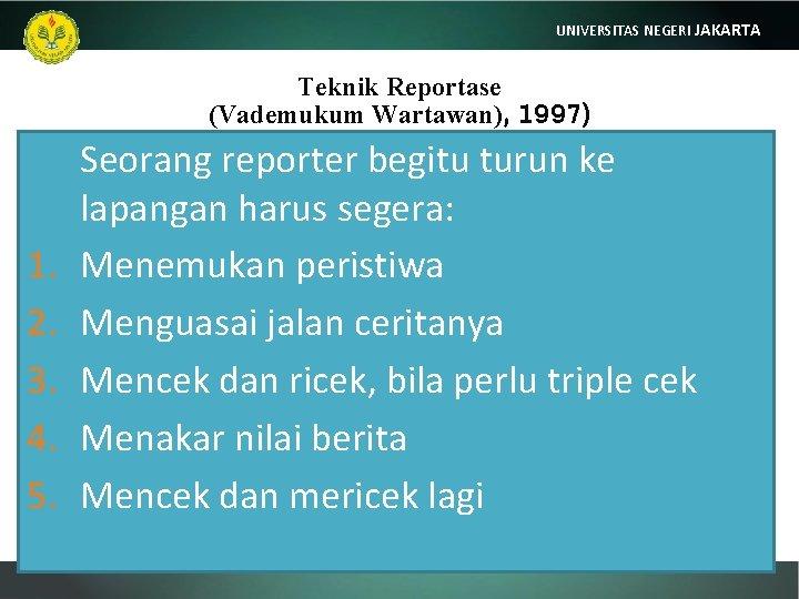 UNIVERSITAS NEGERI JAKARTA Teknik Reportase (Vademukum Wartawan), 1997) 1. 2. 3. 4. 5. Seorang