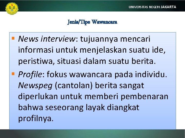 UNIVERSITAS NEGERI JAKARTA Jenis/Tipe Wawancara § News interview: tujuannya mencari informasi untuk menjelaskan suatu