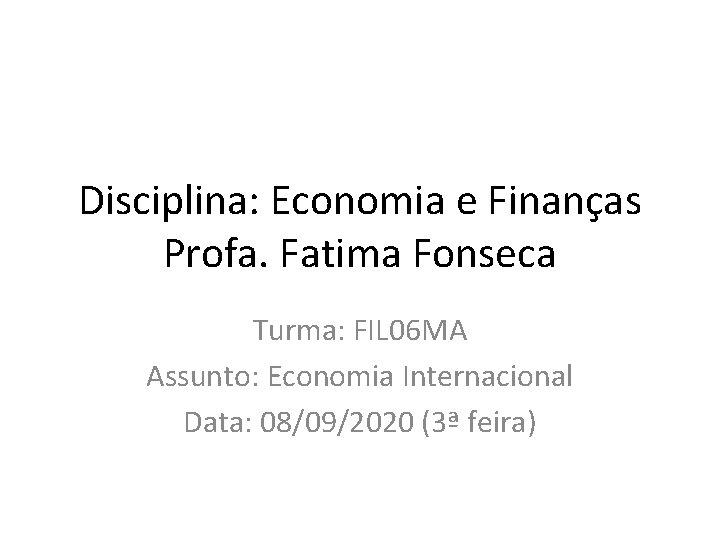 Disciplina: Economia e Finanças Profa. Fatima Fonseca Turma: FIL 06 MA Assunto: Economia Internacional