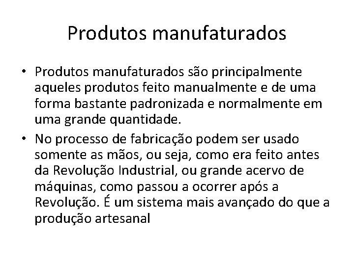 Produtos manufaturados • Produtos manufaturados são principalmente aqueles produtos feito manualmente e de uma