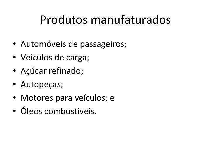 Produtos manufaturados • • • Automóveis de passageiros; Veículos de carga; Açúcar refinado; Autopeças;