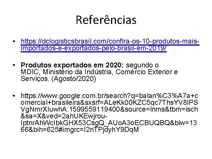 Referências • https: //dclogisticsbrasil. com/confira-os-10 -produtos-maisimportados-e-exportados-pelo-brasil-em-2019/ • Produtos exportados em 2020: segundo o MDIC,