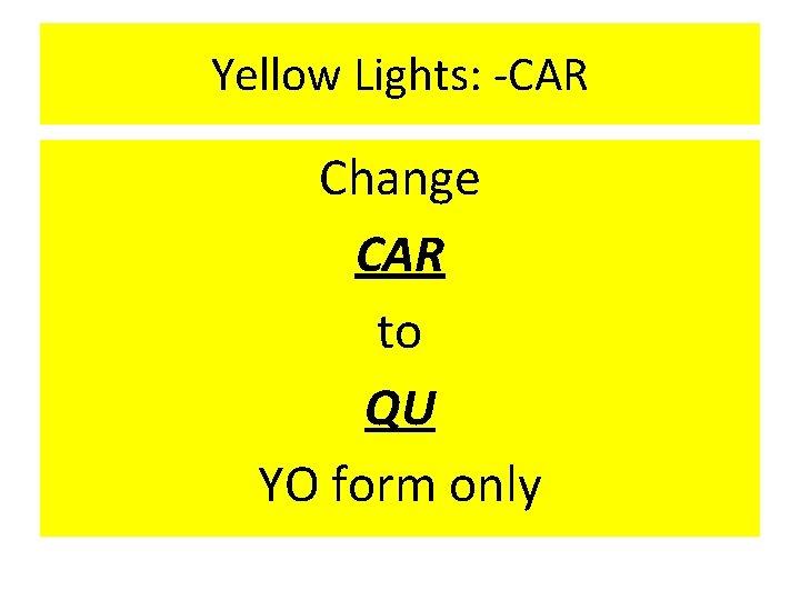 Yellow Lights: -CAR Change CAR to QU YO form only