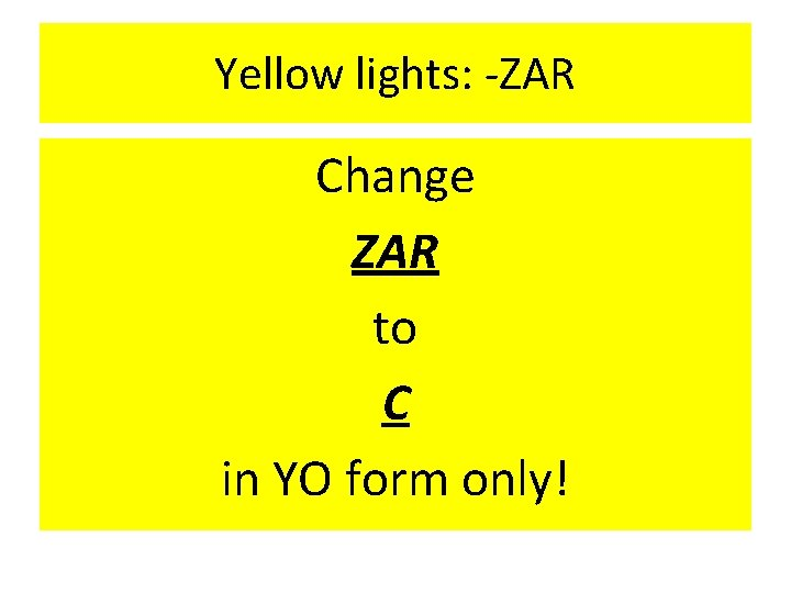 Yellow lights: -ZAR Change ZAR to C in YO form only!