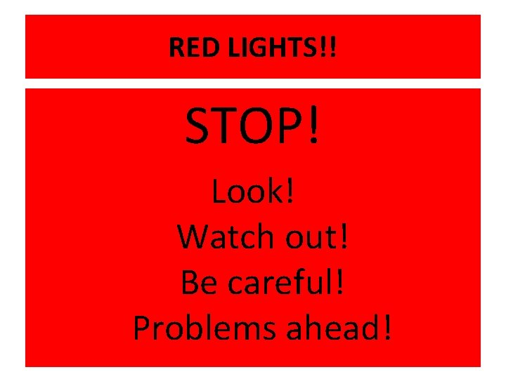 RED LIGHTS!! STOP! Look! Watch out! Be careful! Problems ahead!