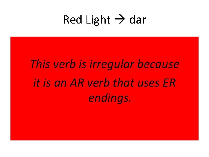 Red Light dar This verb is irregular because it is an AR verb that