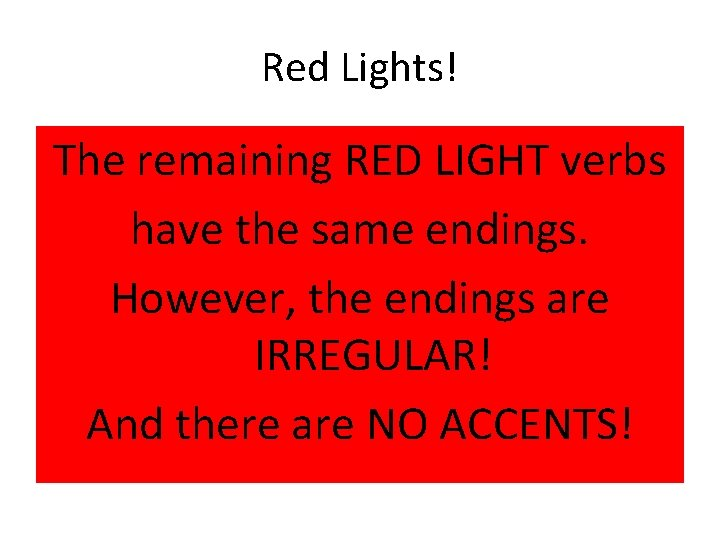 Red Lights! The remaining RED LIGHT verbs have the same endings. However, the endings