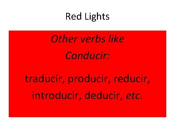 Red Lights Other verbs like Conducir: traducir, producir, reducir, introducir, deducir, etc.