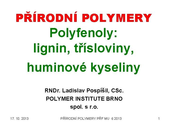PŘÍRODNÍ POLYMERY Polyfenoly: lignin, třísloviny, huminové kyseliny RNDr. Ladislav Pospíšil, CSc. POLYMER INSTITUTE BRNO