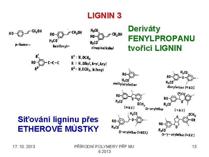 LIGNIN 3 Deriváty FENYLPROPANU tvořící LIGNIN Síťování ligninu přes ETHEROVÉ MŮSTKY 17. 10. 2013