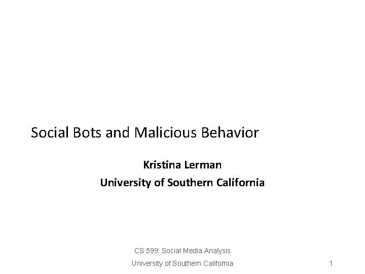 Social Bots and Malicious Behavior Kristina Lerman University of Southern California CS 599: Social