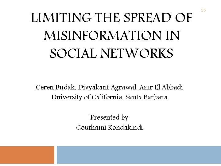 LIMITING THE SPREAD OF MISINFORMATION IN SOCIAL NETWORKS Ceren Budak, Divyakant Agrawal, Amr El