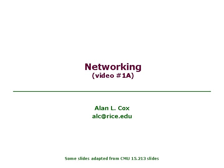 Networking (video #1 A) Alan L. Cox alc@rice. edu Some slides adapted from CMU