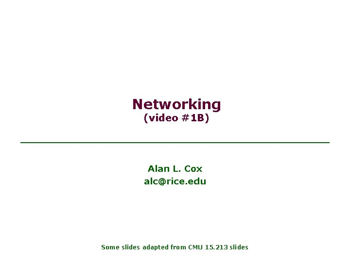 Networking (video #1 B) Alan L. Cox alc@rice. edu Some slides adapted from CMU