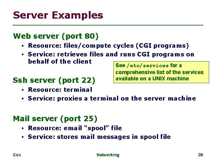 Server Examples Web server (port 80) Resource: files/compute cycles (CGI programs) Service: retrieves files